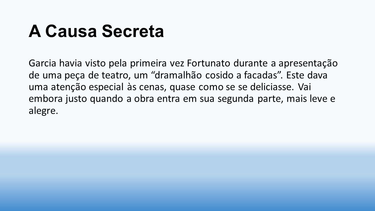 """A Causa Secreta Garcia havia visto pela primeira vez Fortunato durante a apresentação de uma peça de teatro, um """"dramalhão cosido a facadas"""". Este dav"""