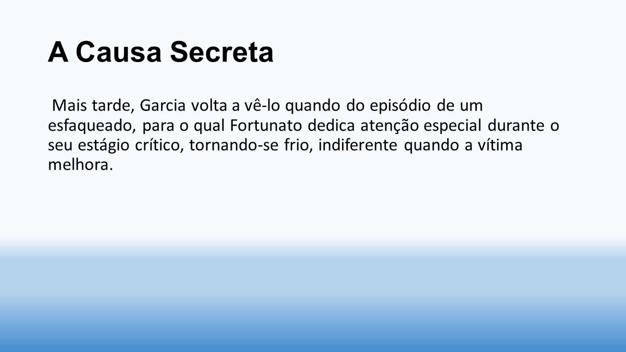 A Causa Secreta Mais tarde, Garcia volta a vê-lo quando do episódio de um esfaqueado, para o qual Fortunato dedica atenção especial durante o seu está