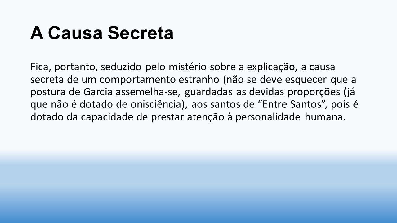 A Causa Secreta Fica, portanto, seduzido pelo mistério sobre a explicação, a causa secreta de um comportamento estranho (não se deve esquecer que a po