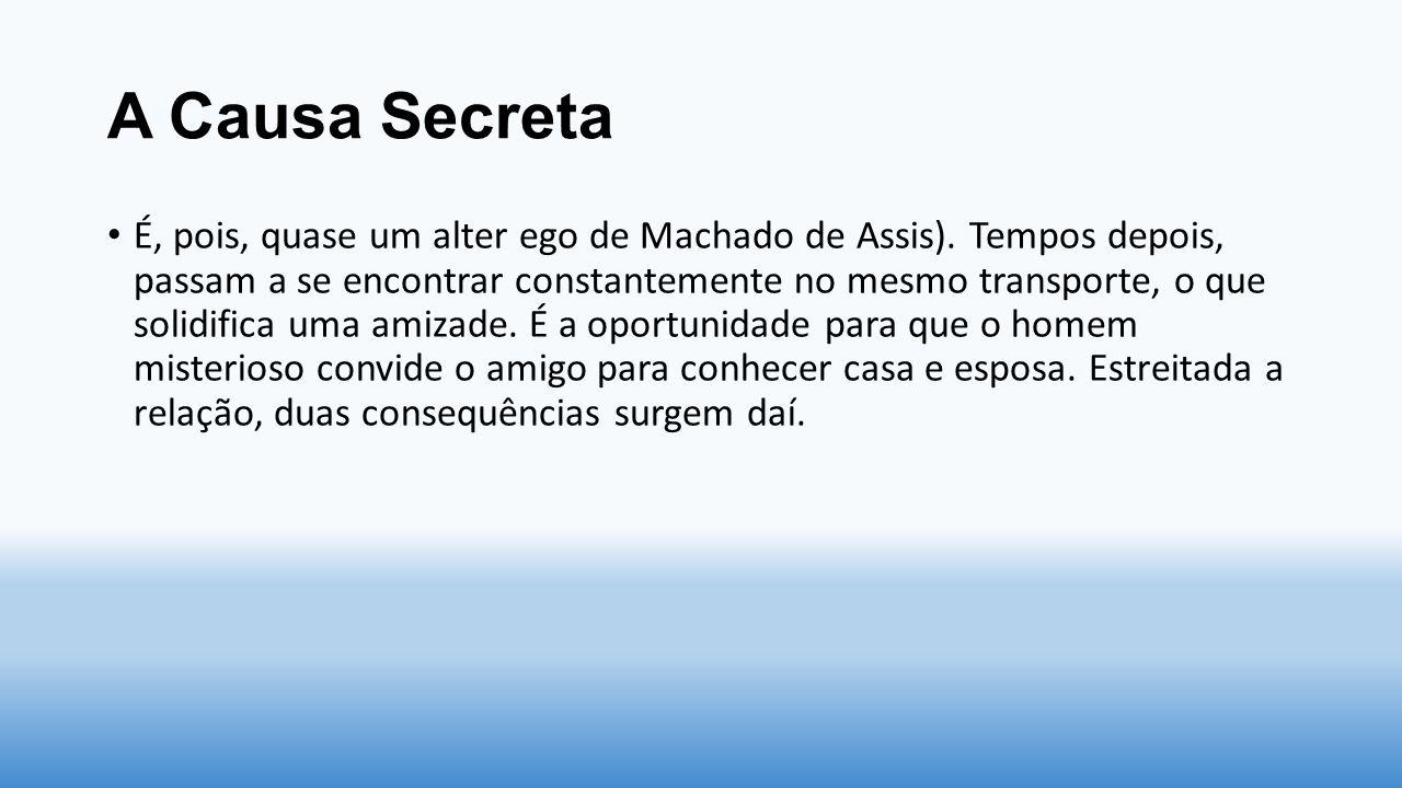 A Causa Secreta É, pois, quase um alter ego de Machado de Assis). Tempos depois, passam a se encontrar constantemente no mesmo transporte, o que solid