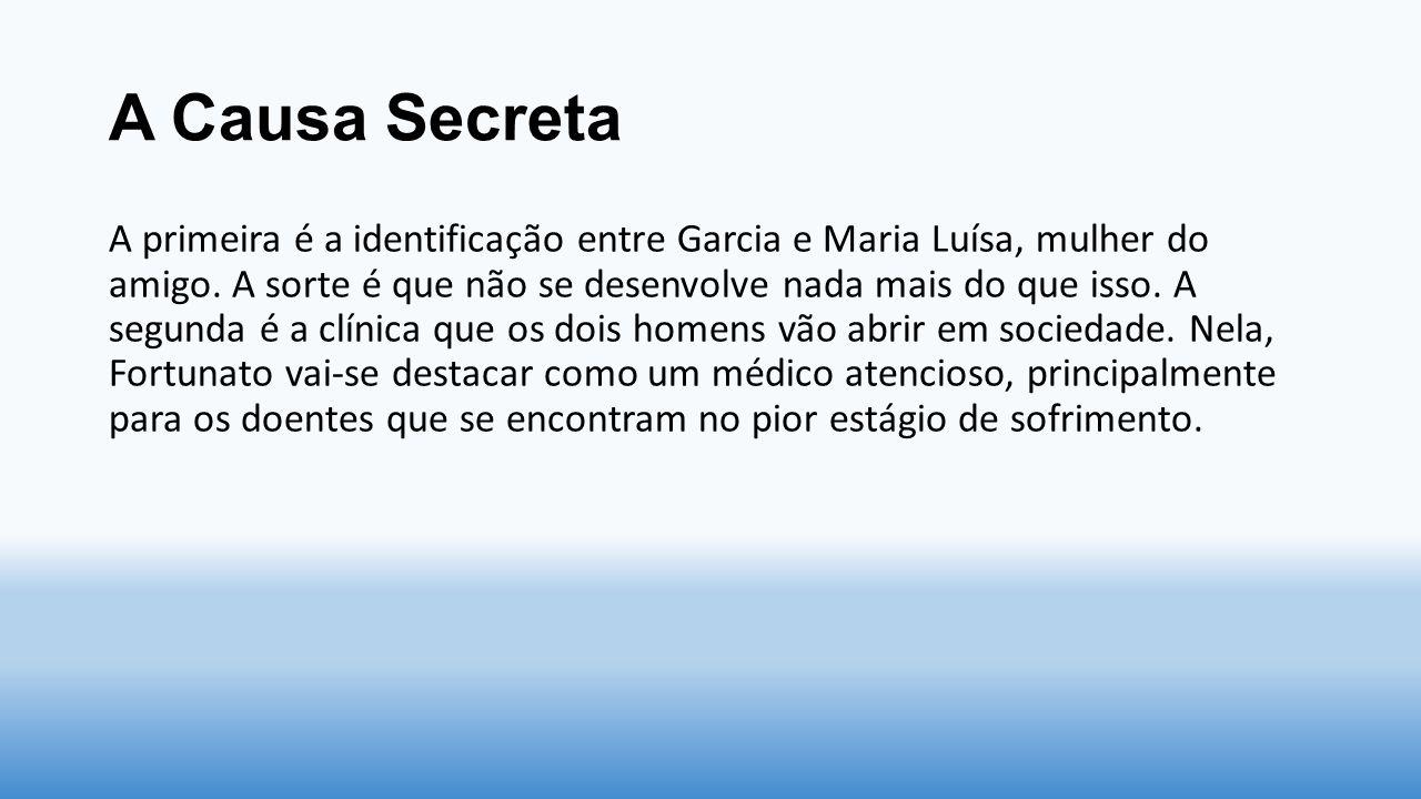A Causa Secreta A primeira é a identificação entre Garcia e Maria Luísa, mulher do amigo. A sorte é que não se desenvolve nada mais do que isso. A seg