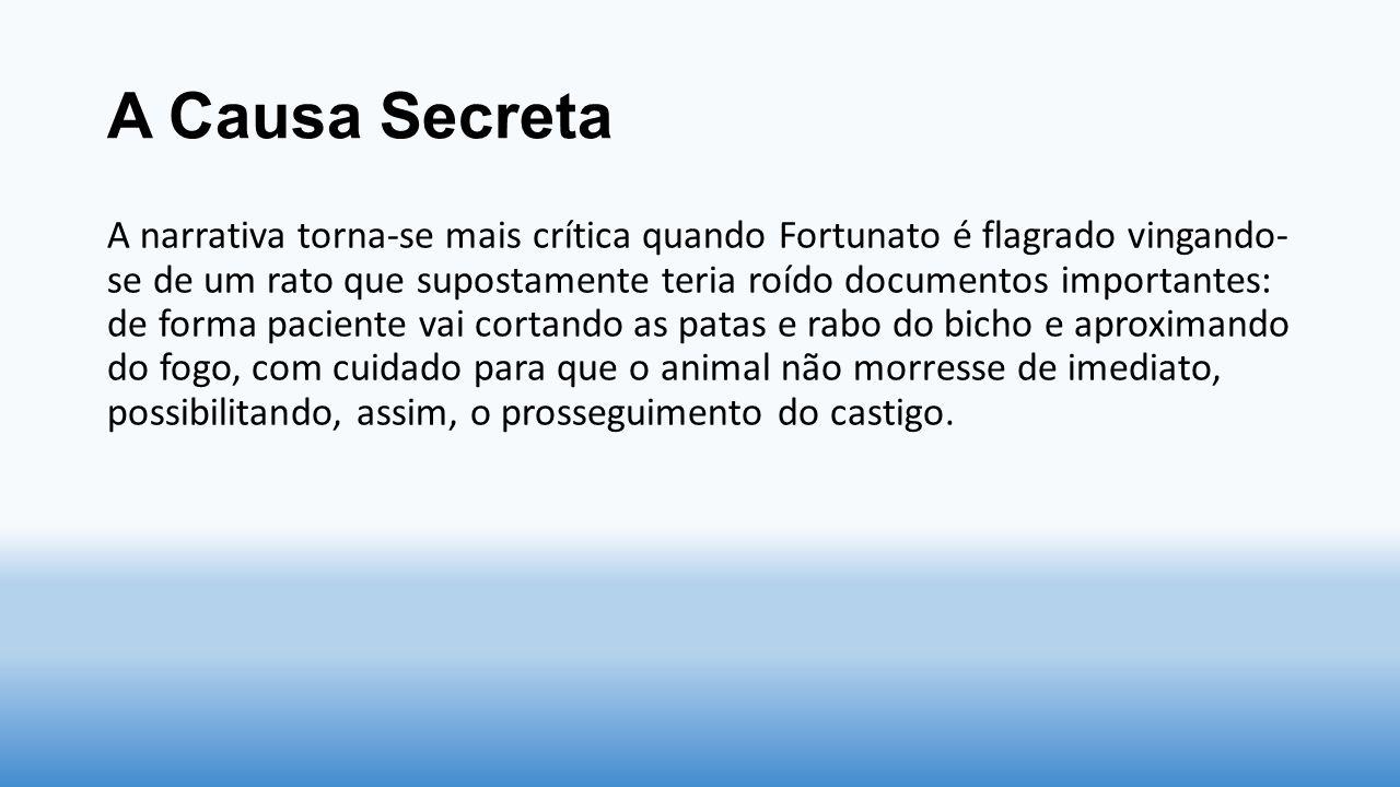 A Causa Secreta A narrativa torna-se mais crítica quando Fortunato é flagrado vingando- se de um rato que supostamente teria roído documentos importan
