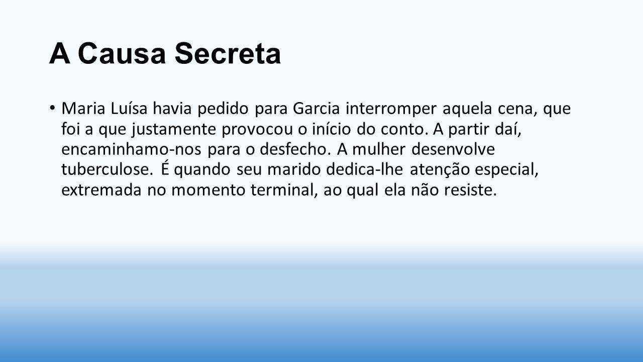 A Causa Secreta Maria Luísa havia pedido para Garcia interromper aquela cena, que foi a que justamente provocou o início do conto. A partir daí, encam