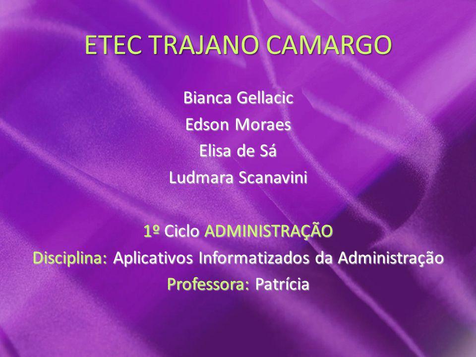 ETEC TRAJANO CAMARGO Bianca Gellacic Edson Moraes Elisa de Sá Ludmara Scanavini 1º Ciclo ADMINISTRAÇÃO Disciplina: Aplicativos Informatizados da Administração Professora: Patrícia