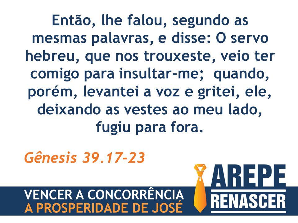 Então, lhe falou, segundo as mesmas palavras, e disse: O servo hebreu, que nos trouxeste, veio ter comigo para insultar-me; quando, porém, levantei a voz e gritei, ele, deixando as vestes ao meu lado, fugiu para fora.