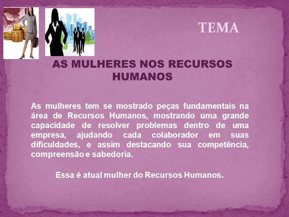 TEMA AS MULHERES NOS RECURSOS HUMANOS As mulheres tem se mostrado peças fundamentais na área de Recursos Humanos, mostrando uma grande capacidade de r