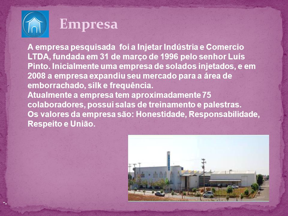 -.-. A empresa pesquisada foi a Injetar Indústria e Comercio LTDA, fundada em 31 de março de 1996 pelo senhor Luís Pinto. Inicialmente uma empresa de