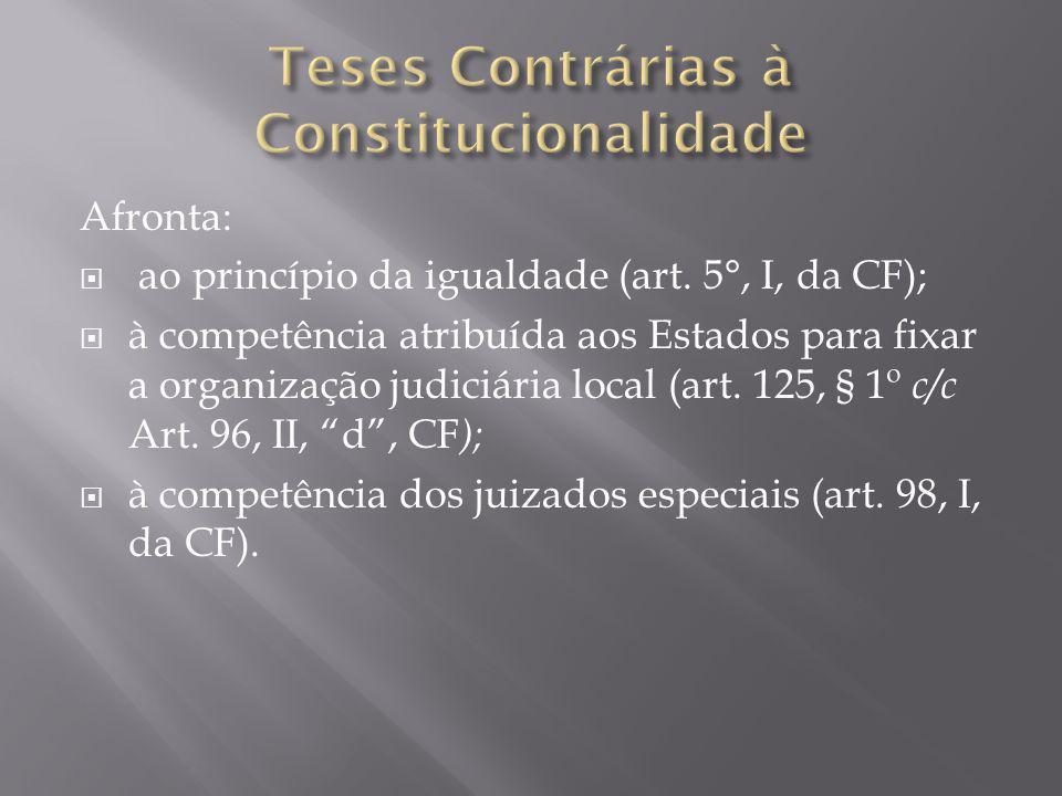 Afronta:  ao princípio da igualdade (art. 5°, I, da CF);  à competência atribuída aos Estados para fixar a organização judiciária local (art. 125, §