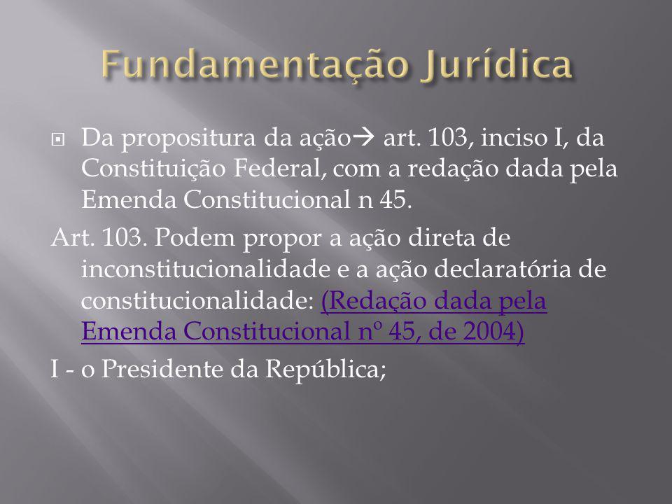  Da propositura da ação  art. 103, inciso I, da Constituição Federal, com a redação dada pela Emenda Constitucional n 45. Art. 103. Podem propor a a
