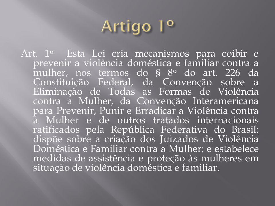 Art. 1 o Esta Lei cria mecanismos para coibir e prevenir a violência doméstica e familiar contra a mulher, nos termos do § 8 o do art. 226 da Constitu