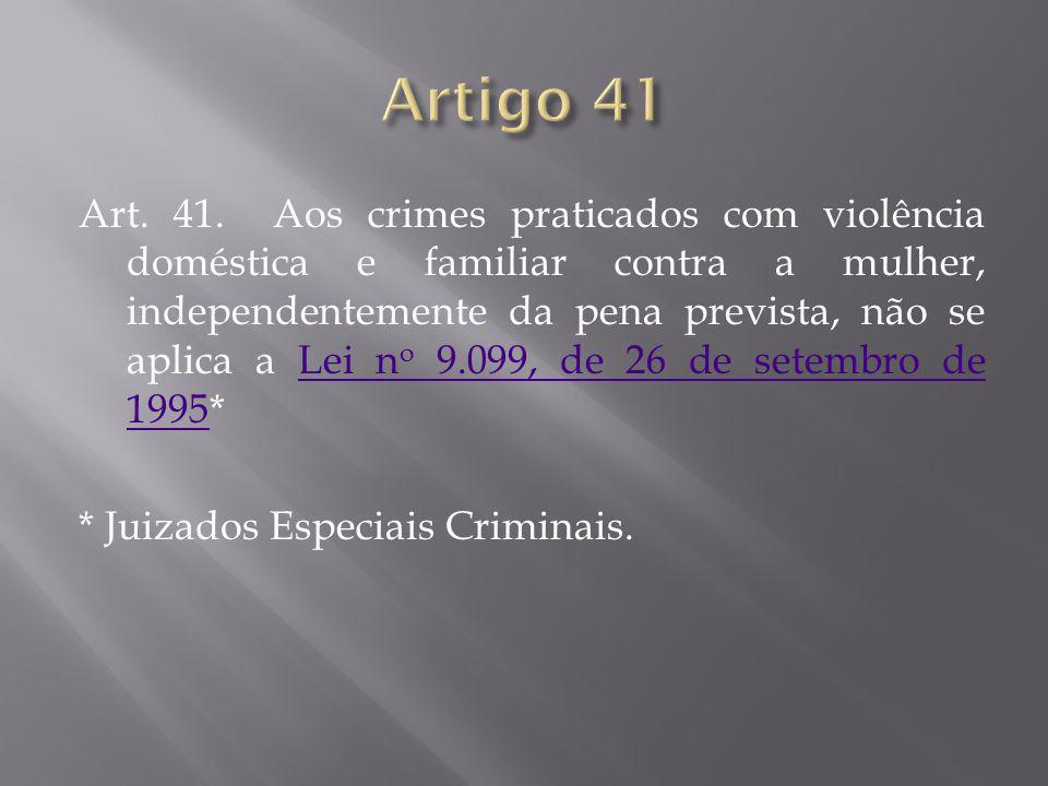 Art. 41. Aos crimes praticados com violência doméstica e familiar contra a mulher, independentemente da pena prevista, não se aplica a Lei n o 9.099,
