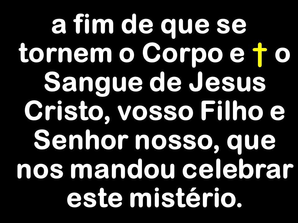 a fim de que se tornem o Corpo e † o Sangue de Jesus Cristo, vosso Filho e Senhor nosso, que nos mandou celebrar este mistério.
