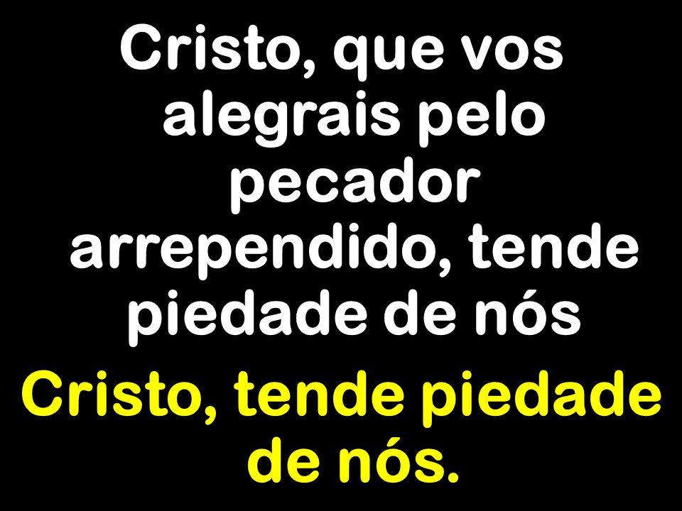 Cristo, que vos alegrais pelo pecador arrependido, tende piedade de nós Cristo, tende piedade de nós.