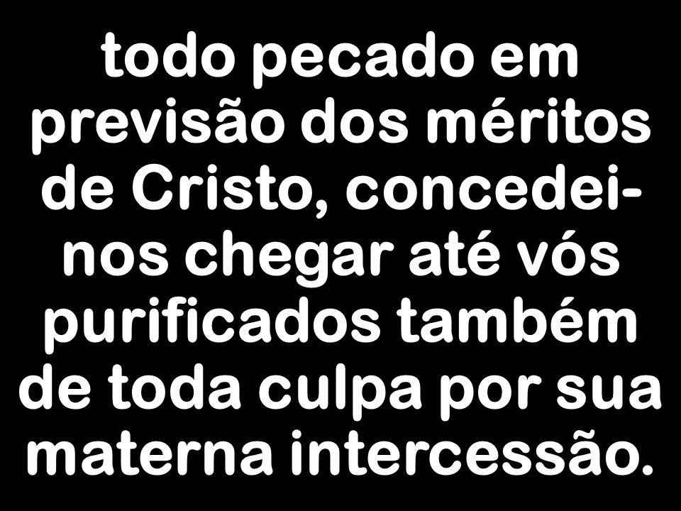 todo pecado em previsão dos méritos de Cristo, concedei- nos chegar até vós purificados também de toda culpa por sua materna intercessão.
