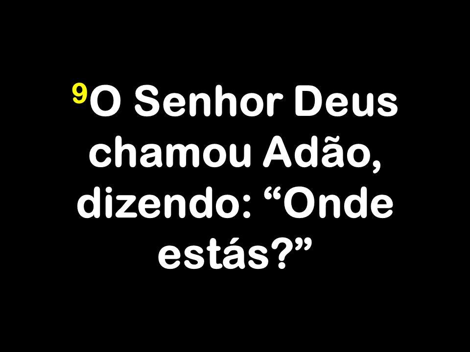 9 O Senhor Deus chamou Adão, dizendo: Onde estás?