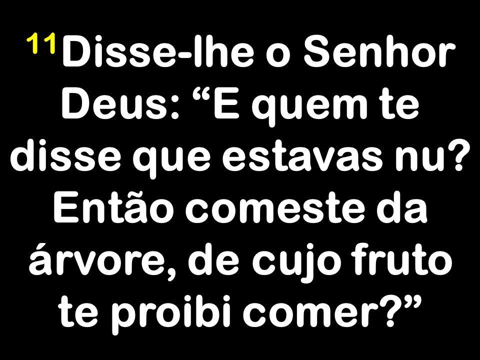 11 Disse-lhe o Senhor Deus: E quem te disse que estavas nu.