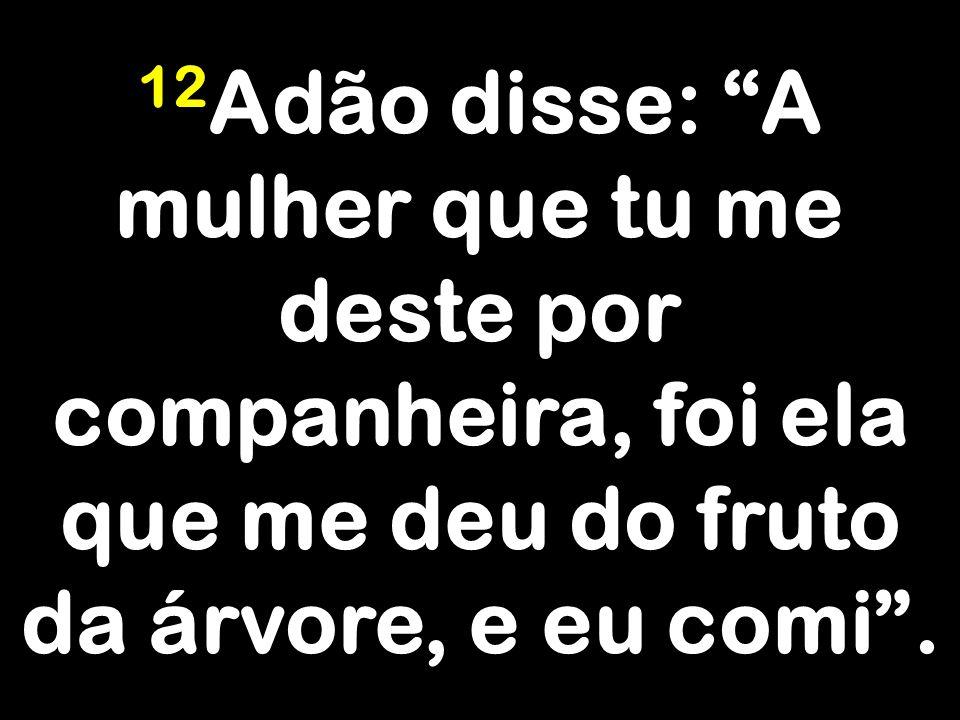 12 Adão disse: A mulher que tu me deste por companheira, foi ela que me deu do fruto da árvore, e eu comi .