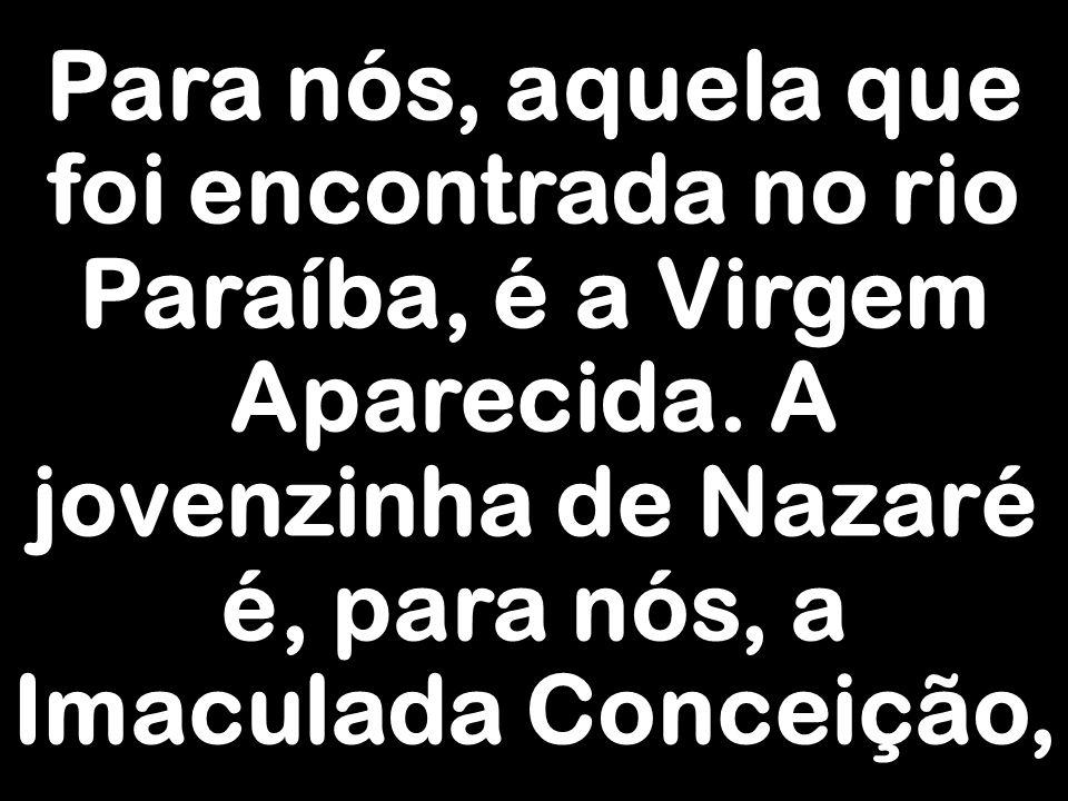 Para nós, aquela que foi encontrada no rio Paraíba, é a Virgem Aparecida.