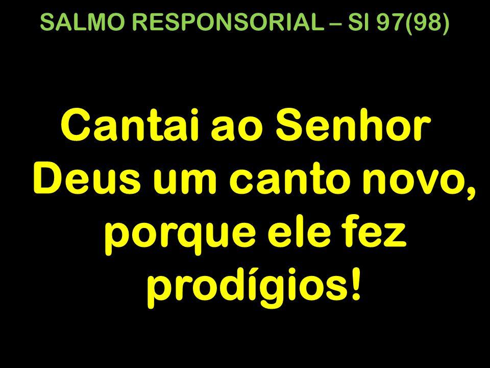 SALMO RESPONSORIAL – Sl 97(98) Cantai ao Senhor Deus um canto novo, porque ele fez prodígios!