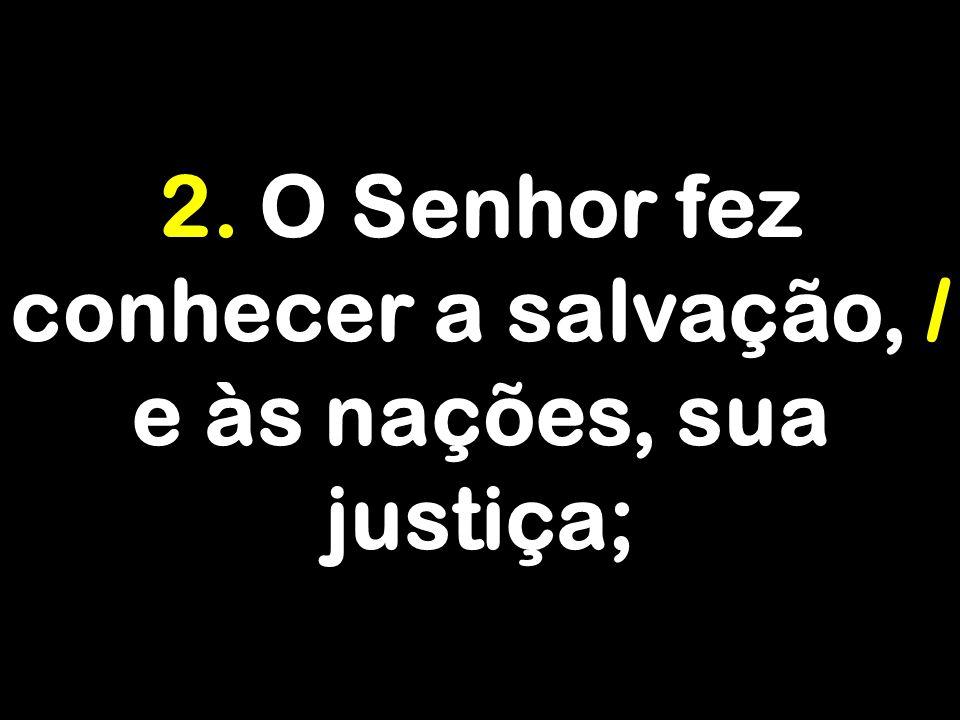 2. O Senhor fez conhecer a salvação, / e às nações, sua justiça;