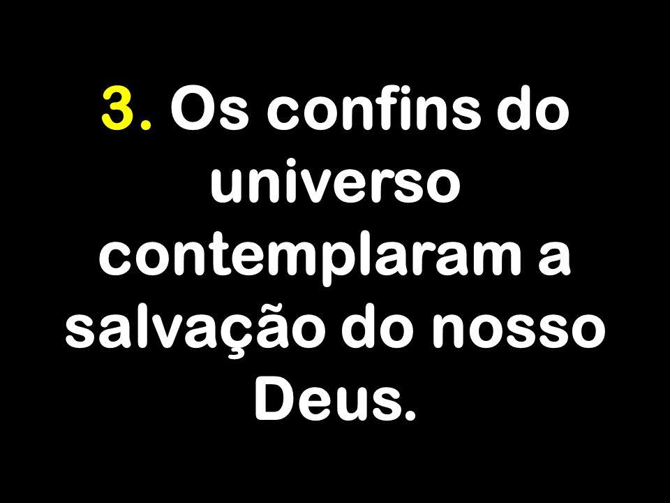 3. Os confins do universo contemplaram a salvação do nosso Deus.