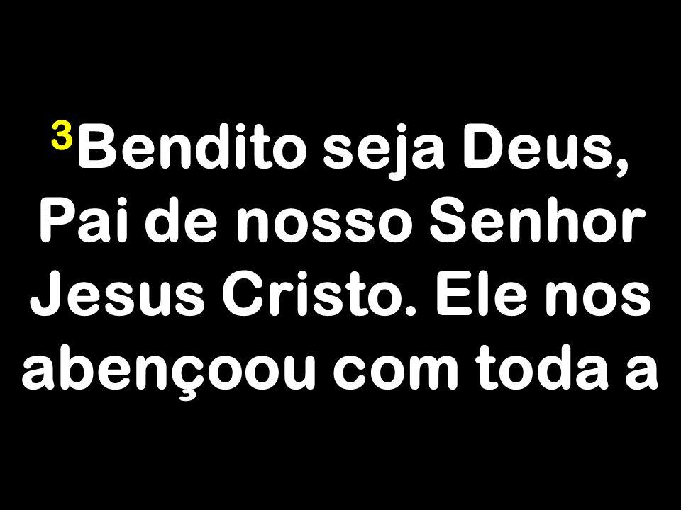 3 Bendito seja Deus, Pai de nosso Senhor Jesus Cristo. Ele nos abençoou com toda a