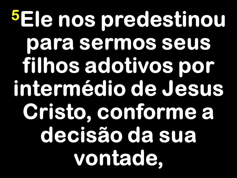 5 Ele nos predestinou para sermos seus filhos adotivos por intermédio de Jesus Cristo, conforme a decisão da sua vontade,