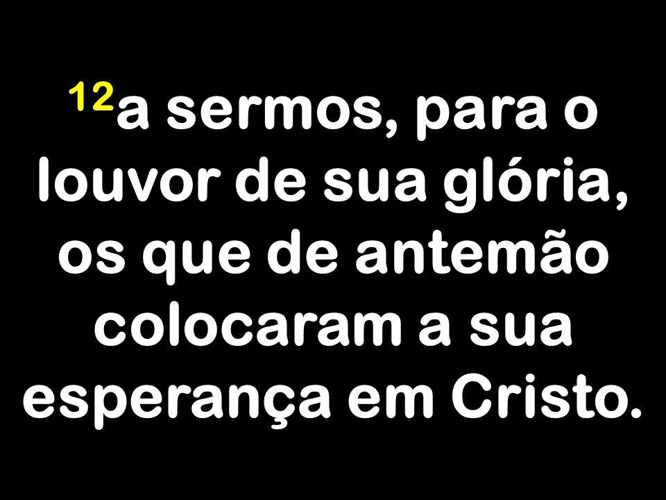 12 a sermos, para o louvor de sua glória, os que de antemão colocaram a sua esperança em Cristo.