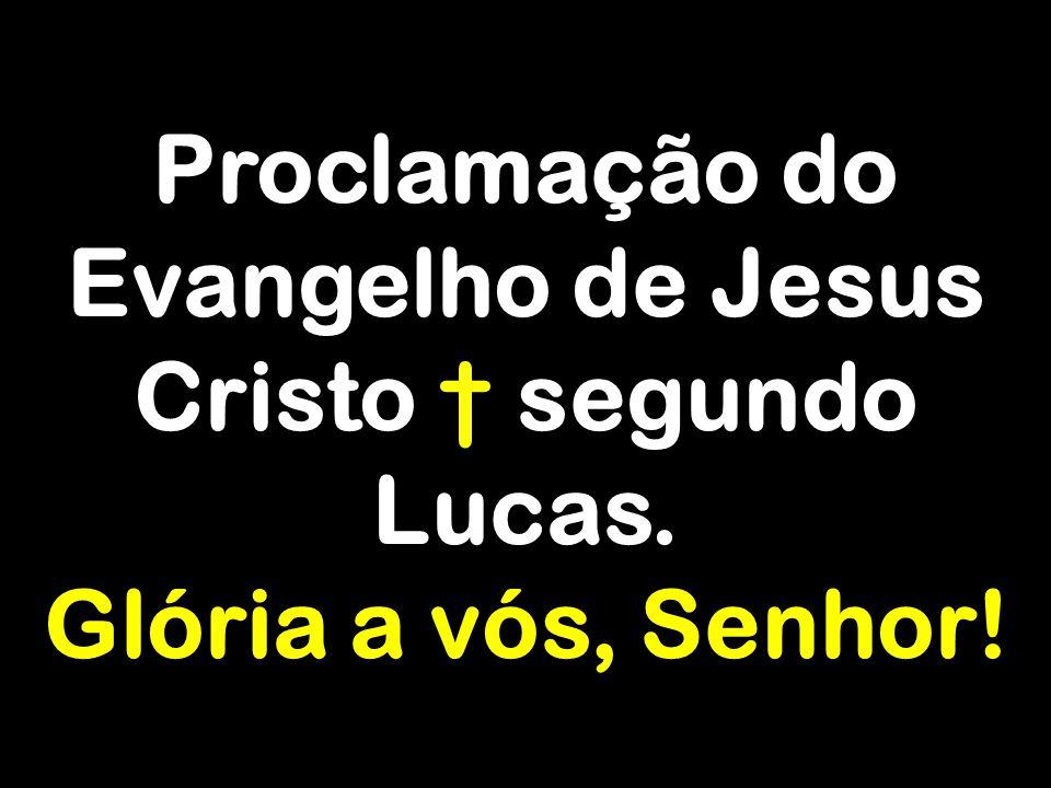 Proclamação do Evangelho de Jesus Cristo † segundo Lucas. Glória a vós, Senhor!