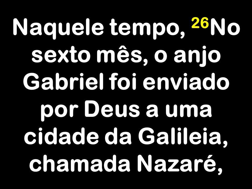 Naquele tempo, 26 No sexto mês, o anjo Gabriel foi enviado por Deus a uma cidade da Galileia, chamada Nazaré,