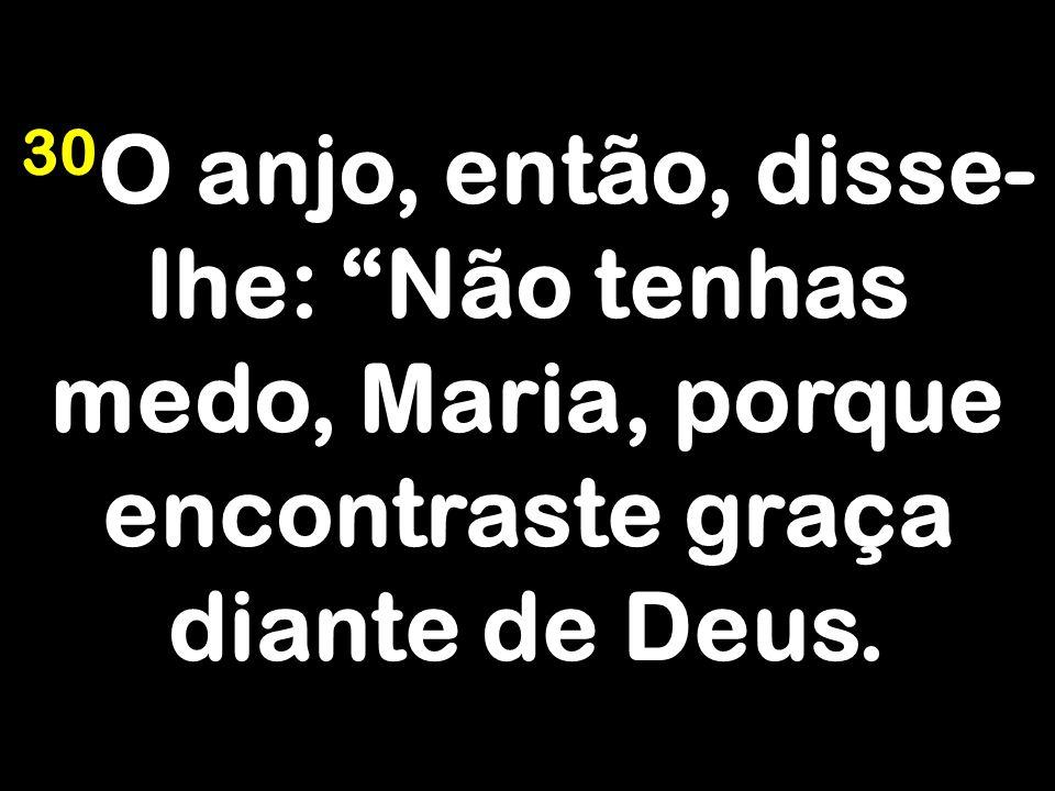 30 O anjo, então, disse- lhe: Não tenhas medo, Maria, porque encontraste graça diante de Deus.