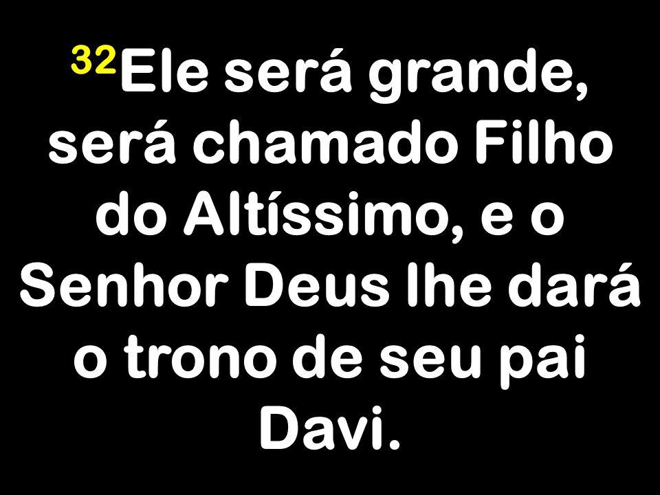 32 Ele será grande, será chamado Filho do Altíssimo, e o Senhor Deus lhe dará o trono de seu pai Davi.