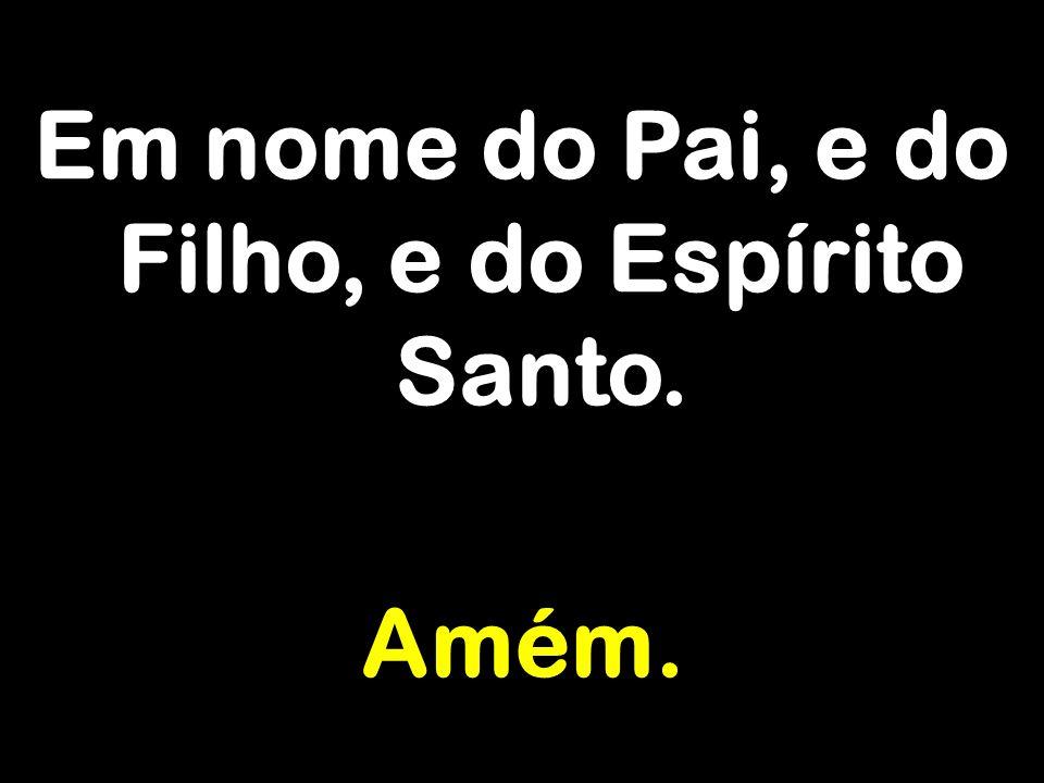 Em nome do Pai, e do Filho, e do Espírito Santo. Amém.