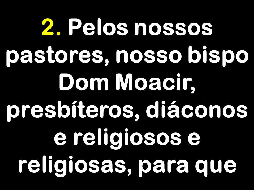 2. Pelos nossos pastores, nosso bispo Dom Moacir, presbíteros, diáconos e religiosos e religiosas, para que