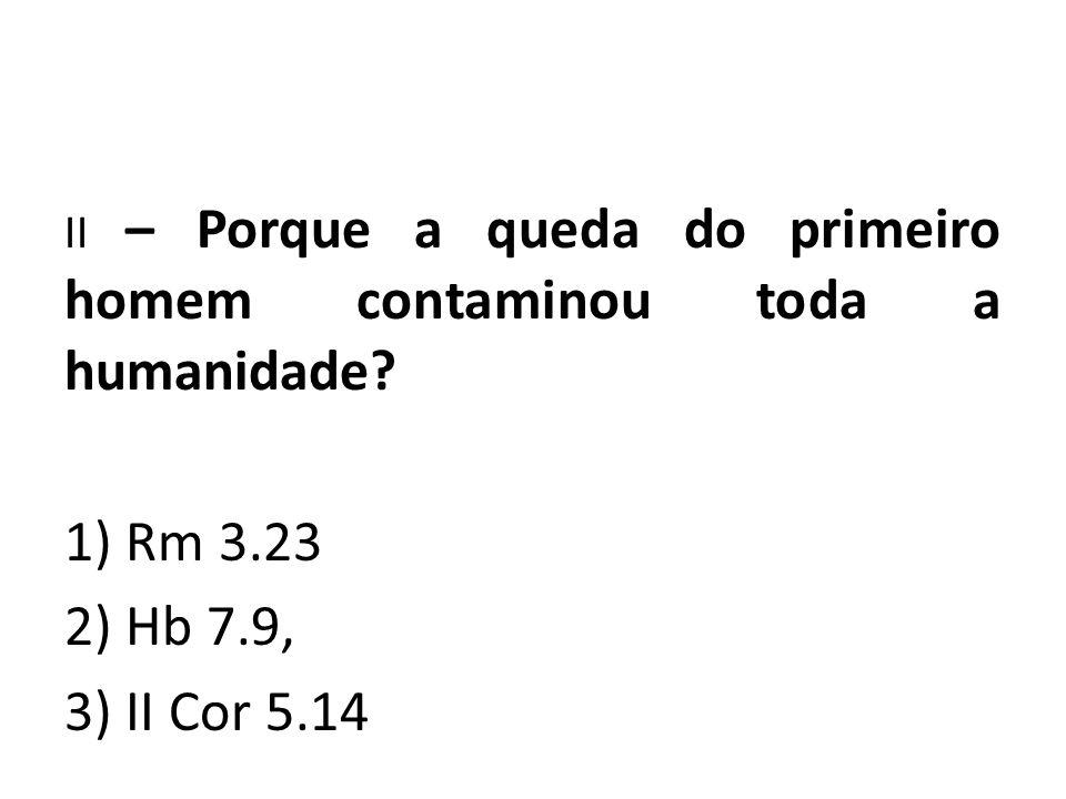 II – Porque a queda do primeiro homem contaminou toda a humanidade? 1) Rm 3.23 2) Hb 7.9, 3) II Cor 5.14