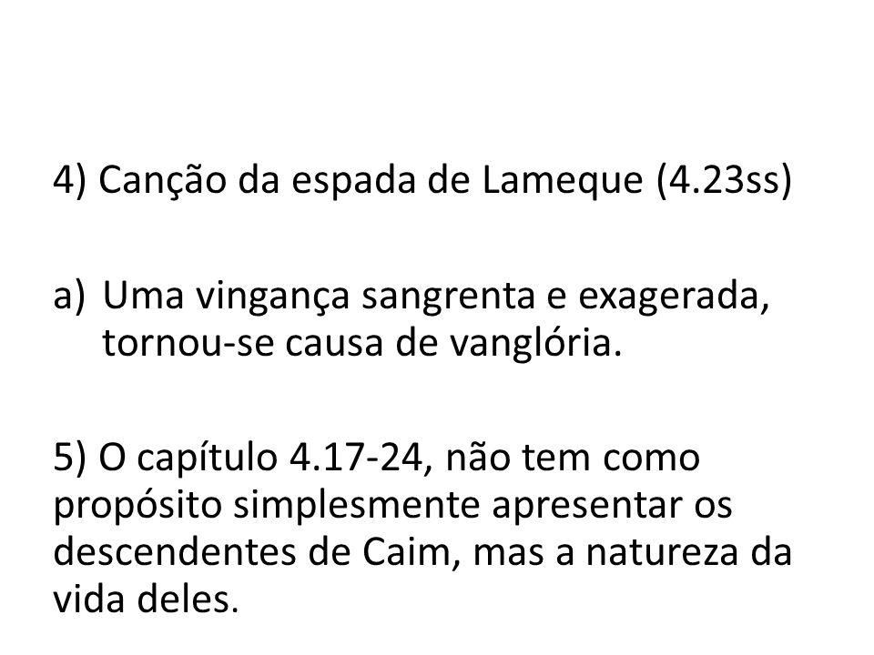 4) Canção da espada de Lameque (4.23ss) a)Uma vingança sangrenta e exagerada, tornou-se causa de vanglória. 5) O capítulo 4.17-24, não tem como propós