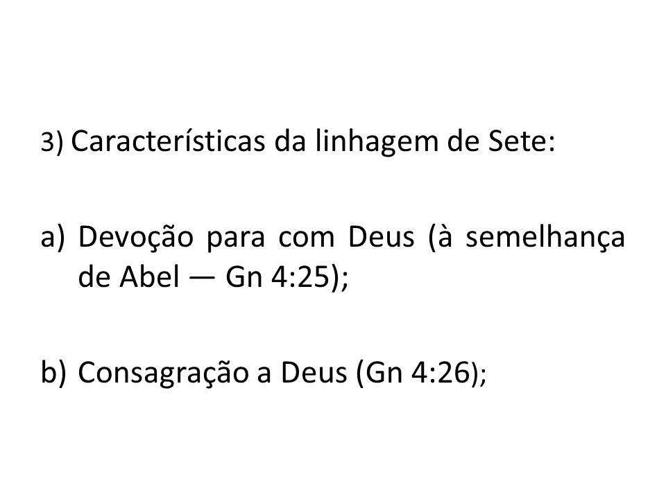 3) Características da linhagem de Sete: a)Devoção para com Deus (à semelhança de Abel ― Gn 4:25); b)Consagração a Deus (Gn 4:26 );