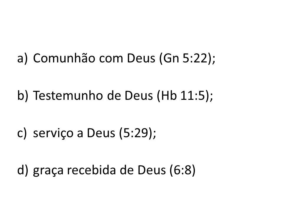 a)Comunhão com Deus (Gn 5:22); b)Testemunho de Deus (Hb 11:5); c)serviço a Deus (5:29); d)graça recebida de Deus (6:8)
