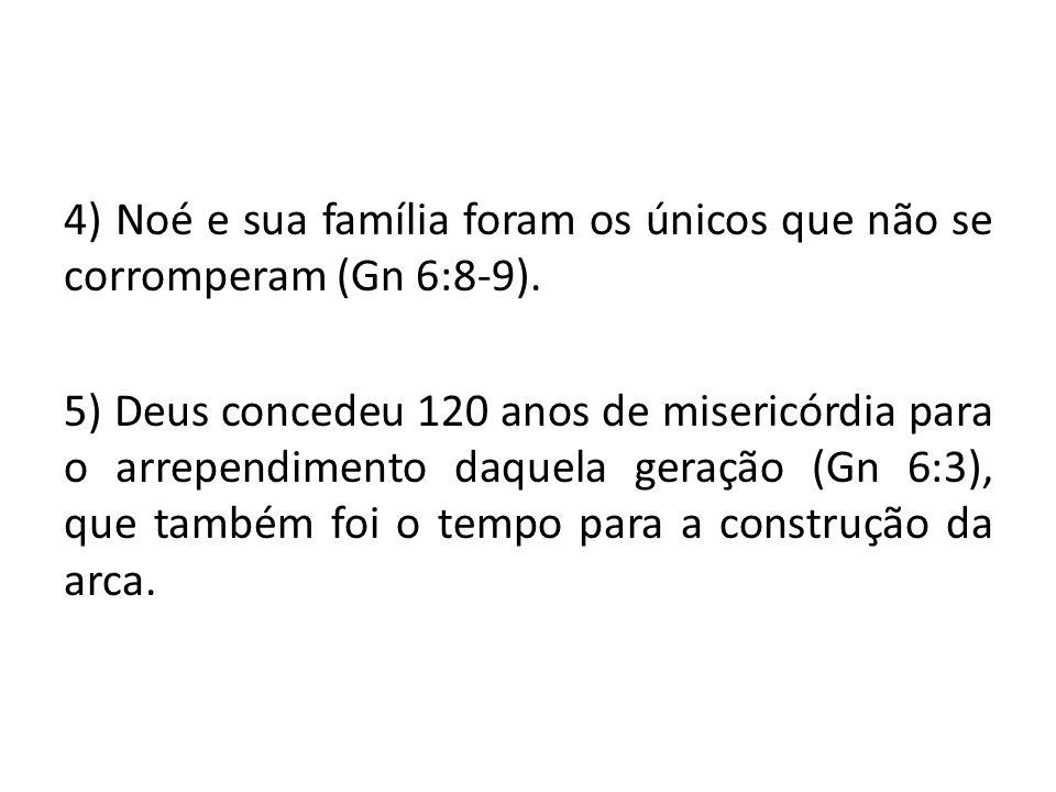 4) Noé e sua família foram os únicos que não se corromperam (Gn 6:8-9). 5) Deus concedeu 120 anos de misericórdia para o arrependimento daquela geraçã