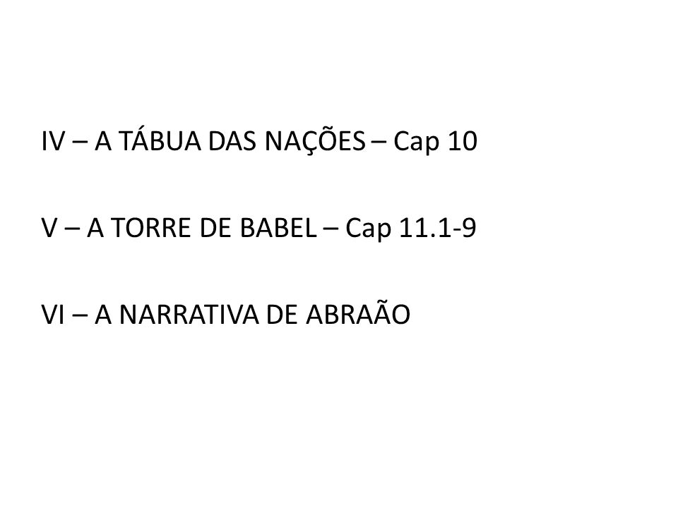IV – A TÁBUA DAS NAÇÕES – Cap 10 V – A TORRE DE BABEL – Cap 11.1-9 VI – A NARRATIVA DE ABRAÃO