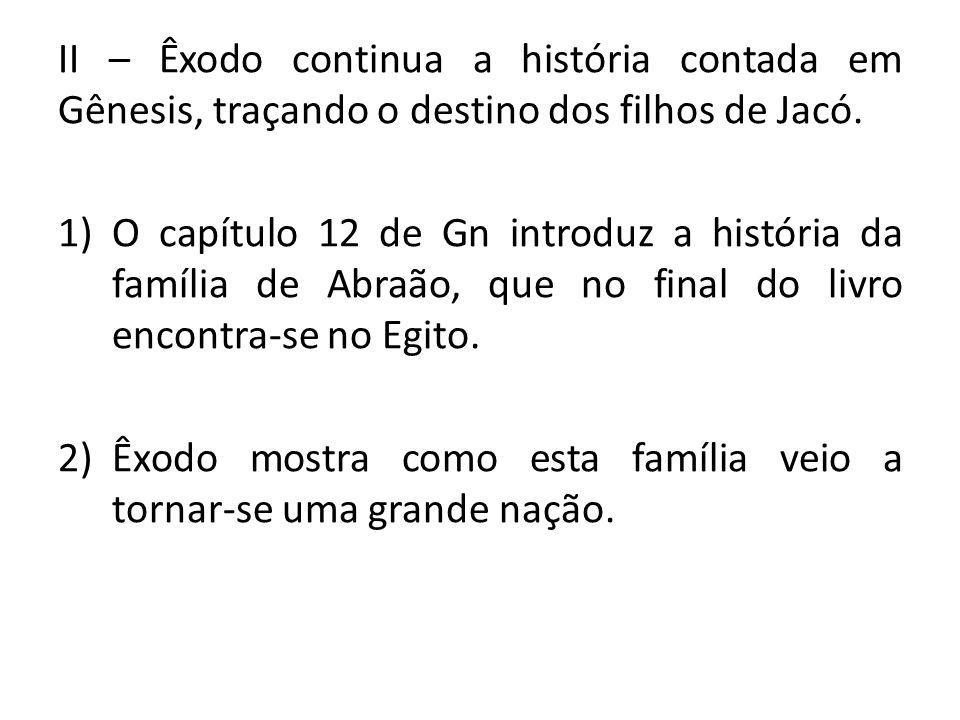 II – Êxodo continua a história contada em Gênesis, traçando o destino dos filhos de Jacó. 1)O capítulo 12 de Gn introduz a história da família de Abra