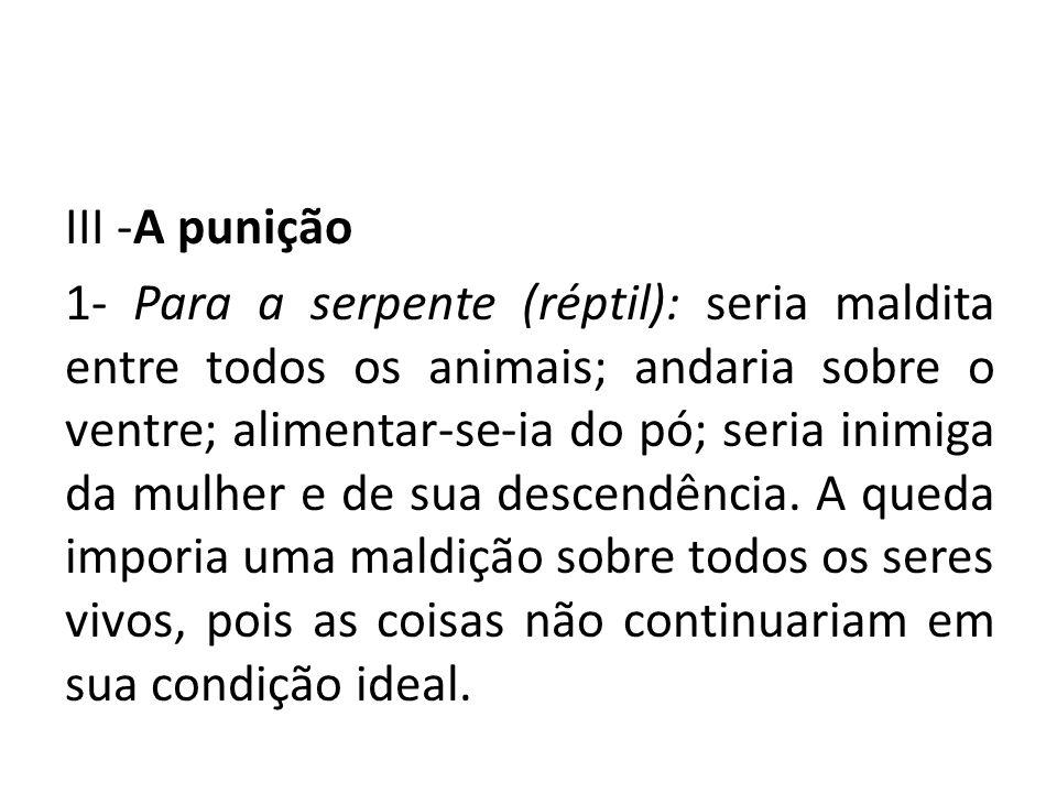 III -A punição 1- Para a serpente (réptil): seria maldita entre todos os animais; andaria sobre o ventre; alimentar-se-ia do pó; seria inimiga da mulh