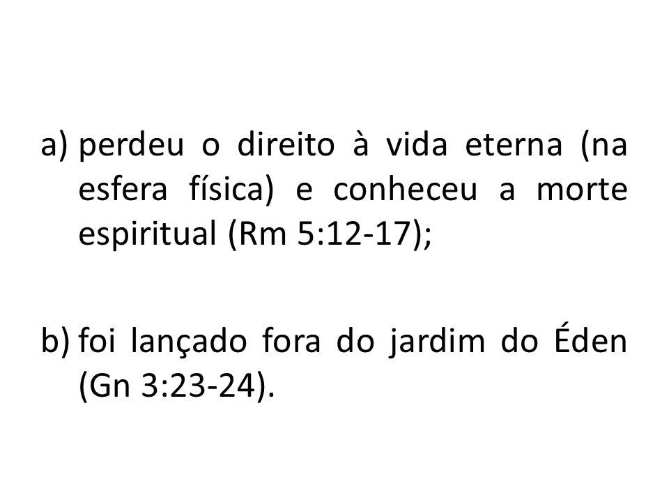 a)perdeu o direito à vida eterna (na esfera física) e conheceu a morte espiritual (Rm 5:12-17); b)foi lançado fora do jardim do Éden (Gn 3:23-24).