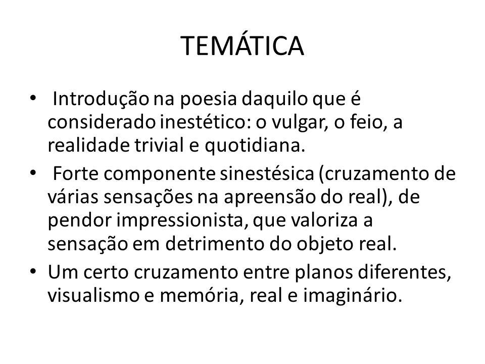 TEMÁTICA Introdução na poesia daquilo que é considerado inestético: o vulgar, o feio, a realidade trivial e quotidiana. Forte componente sinestésica (