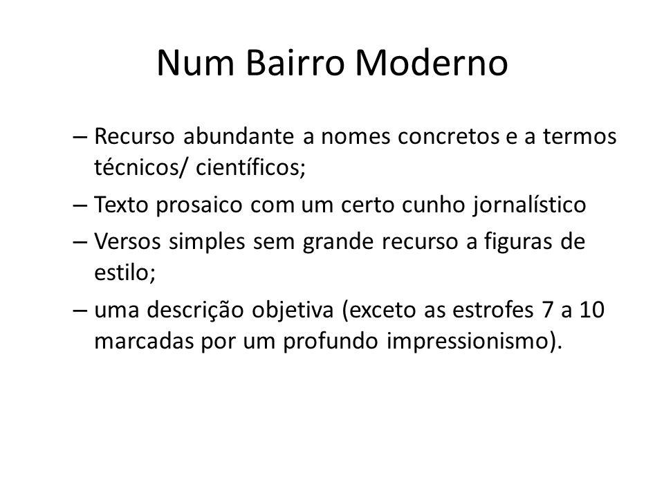Num Bairro Moderno – Recurso abundante a nomes concretos e a termos técnicos/ científicos; – Texto prosaico com um certo cunho jornalístico – Versos s