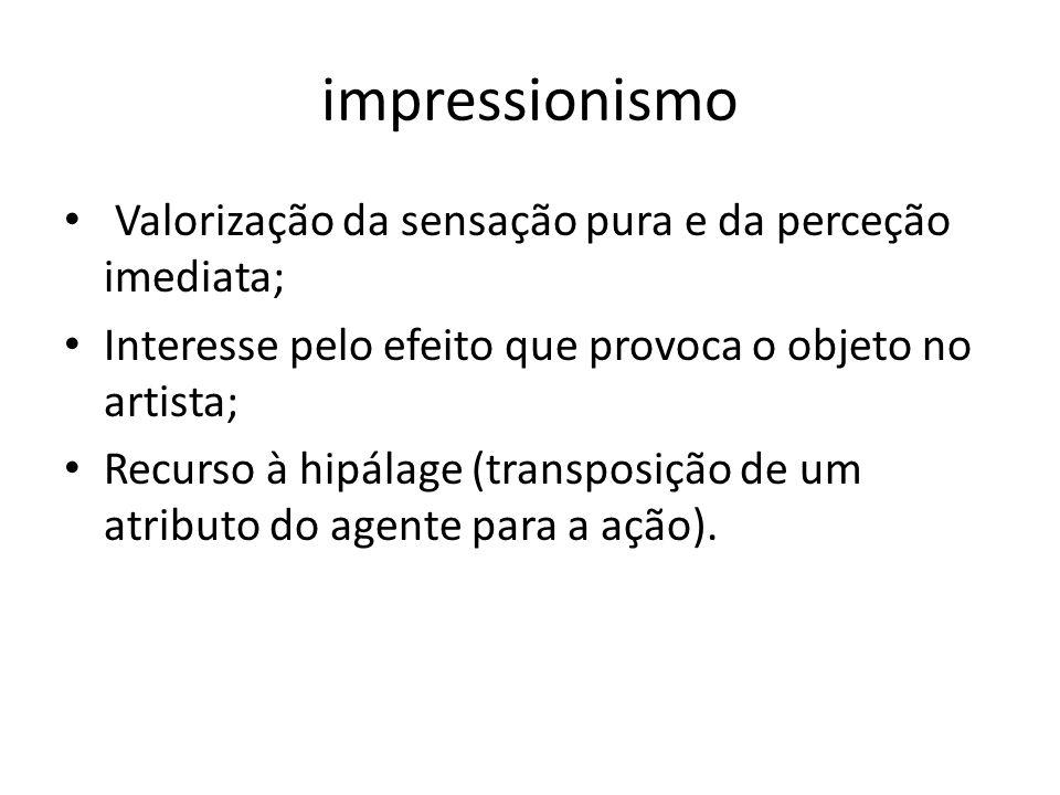 impressionismo Valorização da sensação pura e da perceção imediata; Interesse pelo efeito que provoca o objeto no artista; Recurso à hipálage (transpo