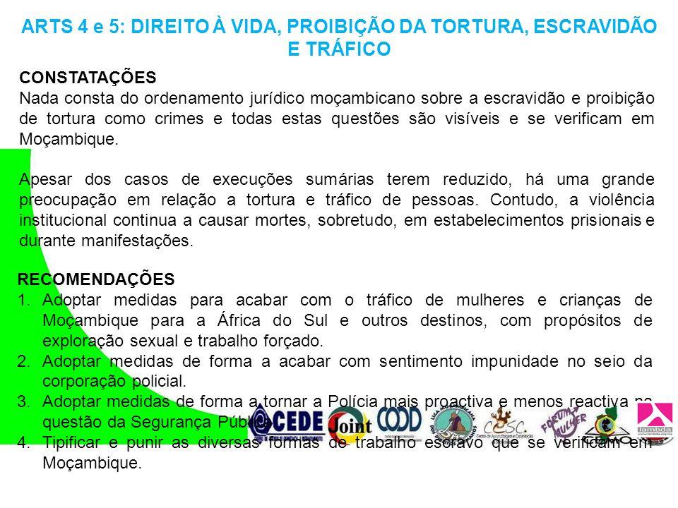 ARTS 4 e 5: DIREITO À VIDA, PROIBIÇÃO DA TORTURA, ESCRAVIDÃO E TRÁFICO CONSTATAÇÕES Nada consta do ordenamento jurídico moçambicano sobre a escravidão