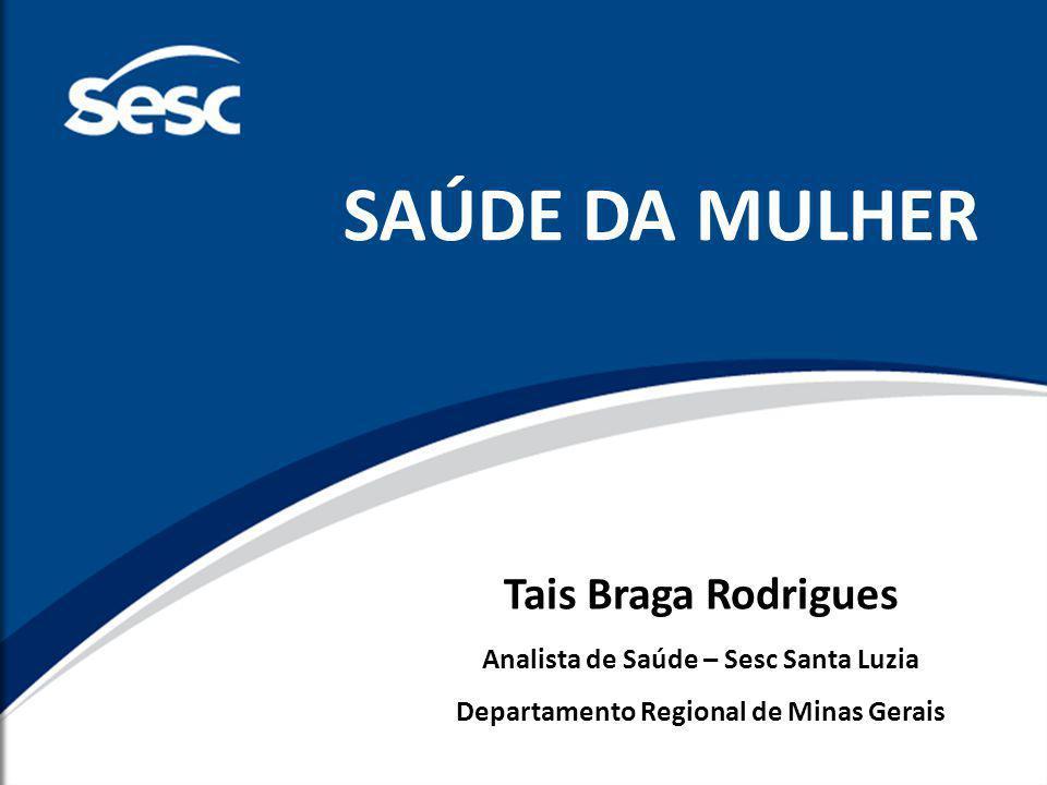 SAÚDE DA MULHER Tais Braga Rodrigues Analista de Saúde – Sesc Santa Luzia Departamento Regional de Minas Gerais