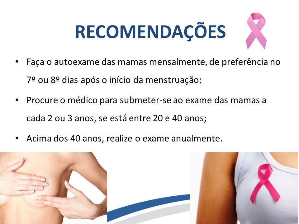 RECOMENDAÇÕES Faça o autoexame das mamas mensalmente, de preferência no 7º ou 8º dias após o início da menstruação; Procure o médico para submeter-se