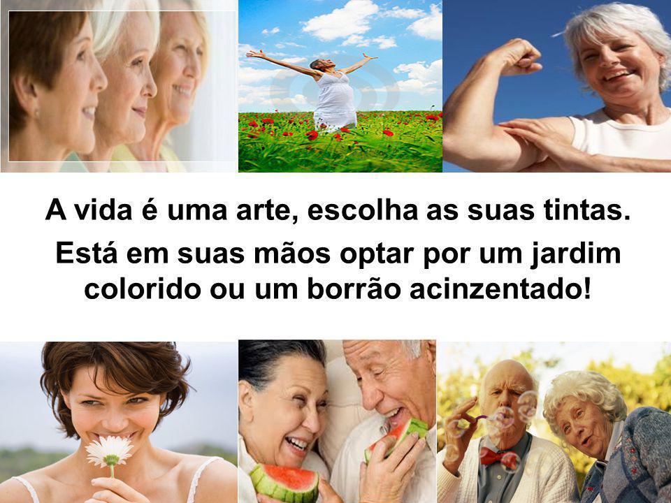 A vida é uma arte, escolha as suas tintas. Está em suas mãos optar por um jardim colorido ou um borrão acinzentado!